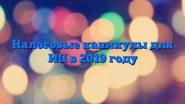 Налоговые каникулы для ИП в 2019 году
